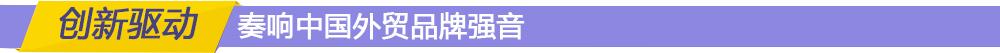 创新驱动 奏响中国外贸品牌强音